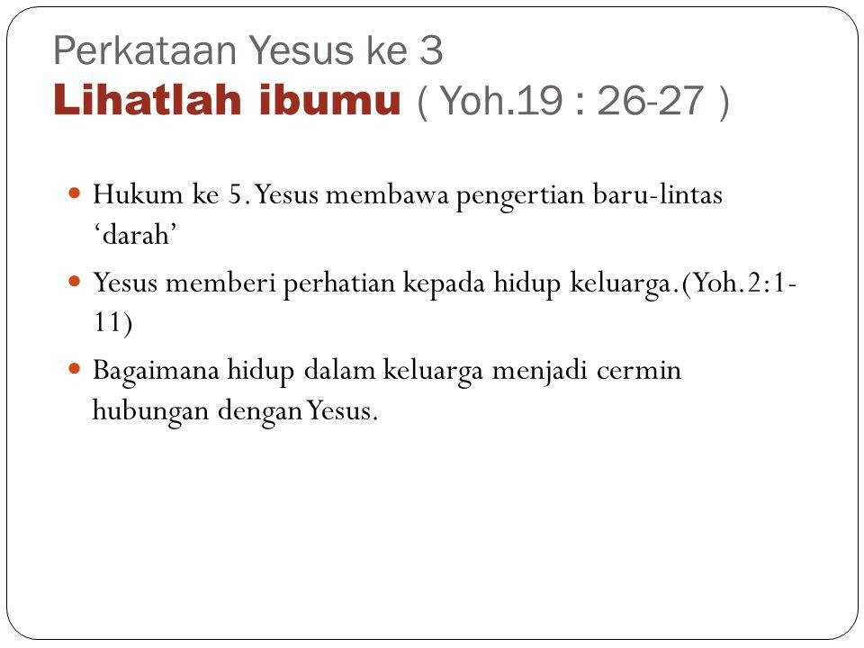 Perkataan Yesus ke 3 Lihatlah ibumu ( Yoh.19 : 26-27 ) Hukum ke 5.