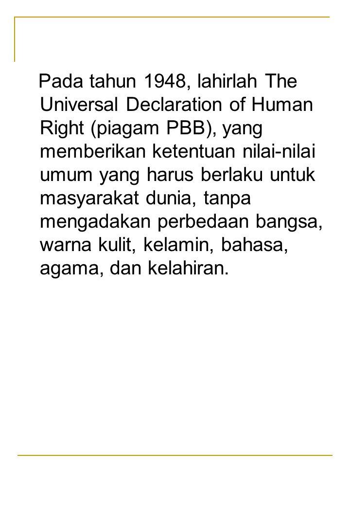 Pada tahun 1948, lahirlah The Universal Declaration of Human Right (piagam PBB), yang memberikan ketentuan nilai-nilai umum yang harus berlaku untuk m