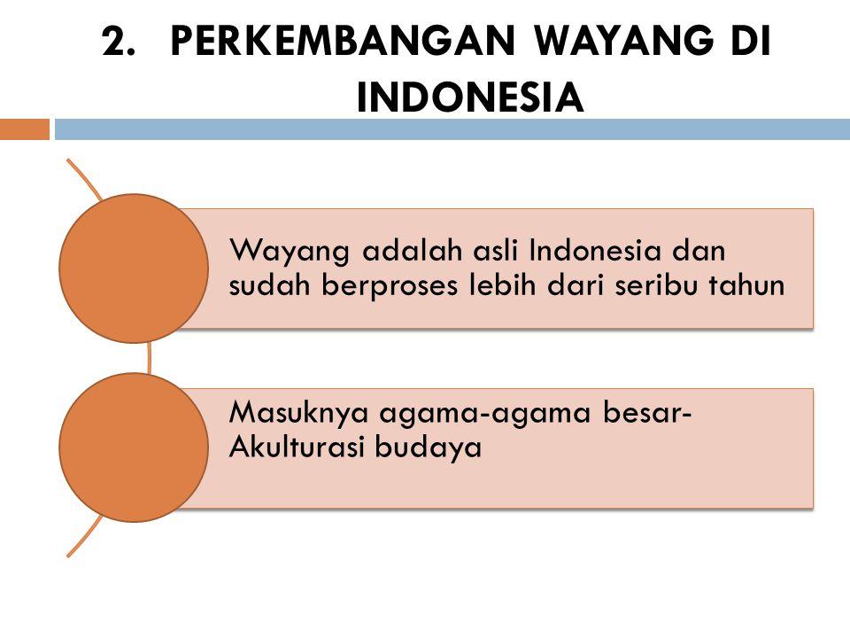2.PERKEMBANGAN WAYANG DI INDONESIA Wayang adalah asli Indonesia dan sudah berproses lebih dari seribu tahun Masuknya agama-agama besar- Akulturasi bud