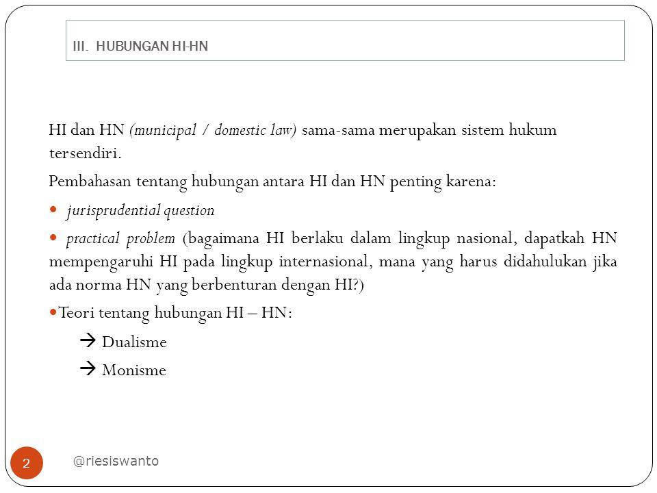 III. HUBUNGAN HI-HN @riesiswanto 2 HI dan HN (municipal / domestic law) sama-sama merupakan sistem hukum tersendiri. Pembahasan tentang hubungan antar