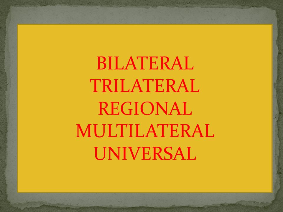 BILATERAL TRILATERAL REGIONAL MULTILATERAL UNIVERSAL