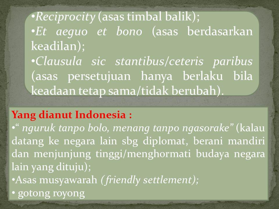 Reciprocity (asas timbal balik); Et aeguo et bono (asas berdasarkan keadilan); Clausula sic stantibus/ceteris paribus (asas persetujuan hanya berlaku bila keadaan tetap sama/tidak berubah).