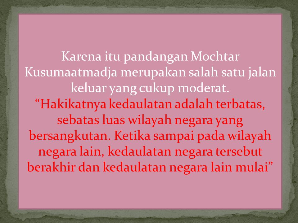 Karena itu pandangan Mochtar Kusumaatmadja merupakan salah satu jalan keluar yang cukup moderat.