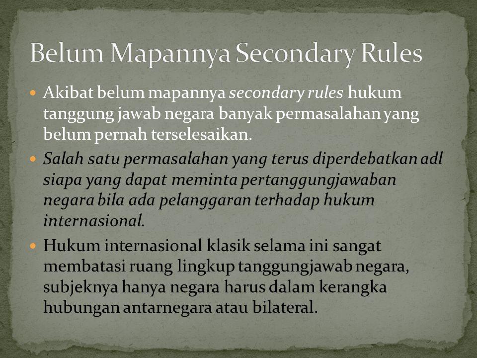 Akibat belum mapannya secondary rules hukum tanggung jawab negara banyak permasalahan yang belum pernah terselesaikan.