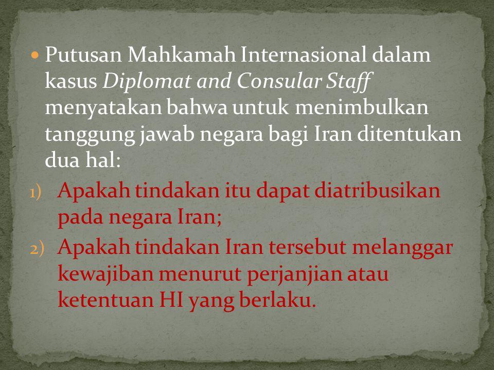 Putusan Mahkamah Internasional dalam kasus Diplomat and Consular Staff menyatakan bahwa untuk menimbulkan tanggung jawab negara bagi Iran ditentukan dua hal: 1) Apakah tindakan itu dapat diatribusikan pada negara Iran; 2) Apakah tindakan Iran tersebut melanggar kewajiban menurut perjanjian atau ketentuan HI yang berlaku.