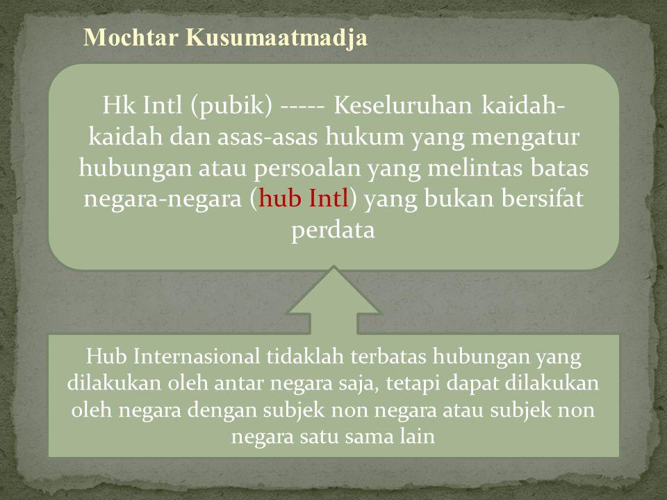 Mochtar Kusumaatmadja Hk Intl (pubik) ----- Keseluruhan kaidah- kaidah dan asas-asas hukum yang mengatur hubungan atau persoalan yang melintas batas negara-negara (hub Intl) yang bukan bersifat perdata Hub Internasional tidaklah terbatas hubungan yang dilakukan oleh antar negara saja, tetapi dapat dilakukan oleh negara dengan subjek non negara atau subjek non negara satu sama lain