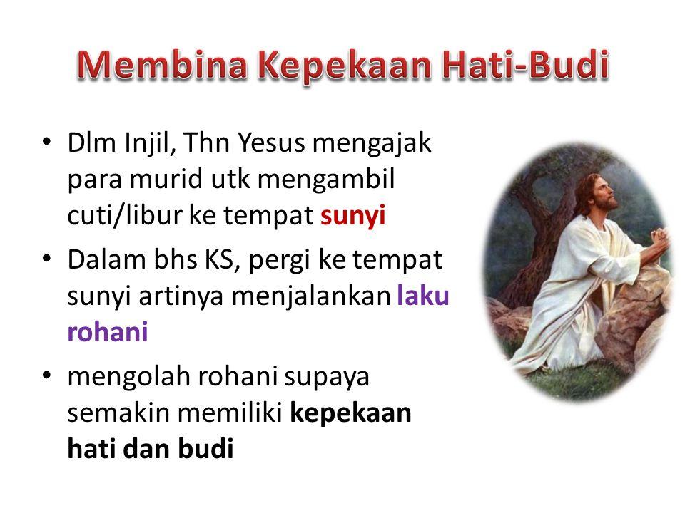 Dlm Injil, Thn Yesus mengajak para murid utk mengambil cuti/libur ke tempat sunyi Dalam bhs KS, pergi ke tempat sunyi artinya menjalankan laku rohani mengolah rohani supaya semakin memiliki kepekaan hati dan budi