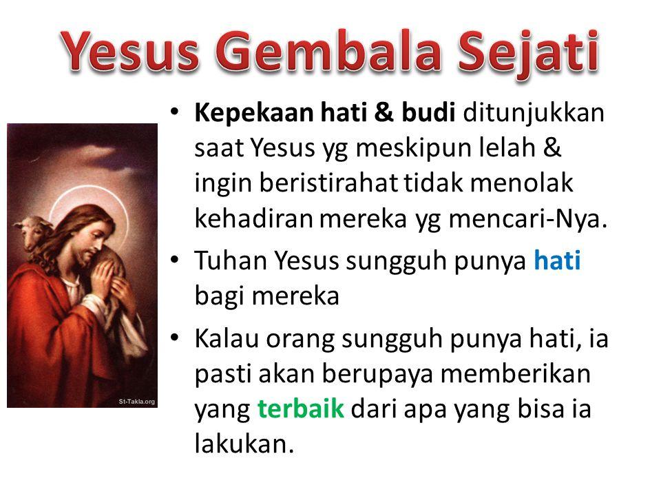 Kepekaan hati & budi ditunjukkan saat Yesus yg meskipun lelah & ingin beristirahat tidak menolak kehadiran mereka yg mencari-Nya.