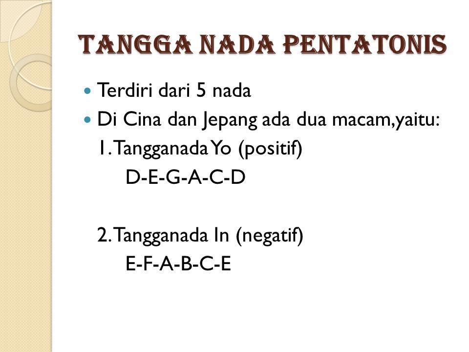 TANGGA NADA PENTATONIS Terdiri dari 5 nada Di Cina dan Jepang ada dua macam,yaitu: 1. Tangganada Yo (positif) D-E-G-A-C-D 2. Tangganada In (negatif) E