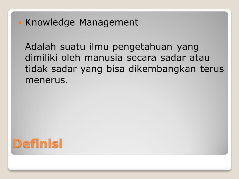 Definisi Knowledge Management Adalah suatu ilmu pengetahuan yang dimiliki oleh manusia secara sadar atau tidak sadar yang bisa dikembangkan terus menerus.