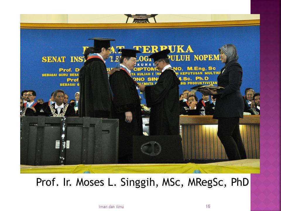 16 Prof. Ir. Moses L. Singgih, MSc, MRegSc, PhD Iman dan Ilmu