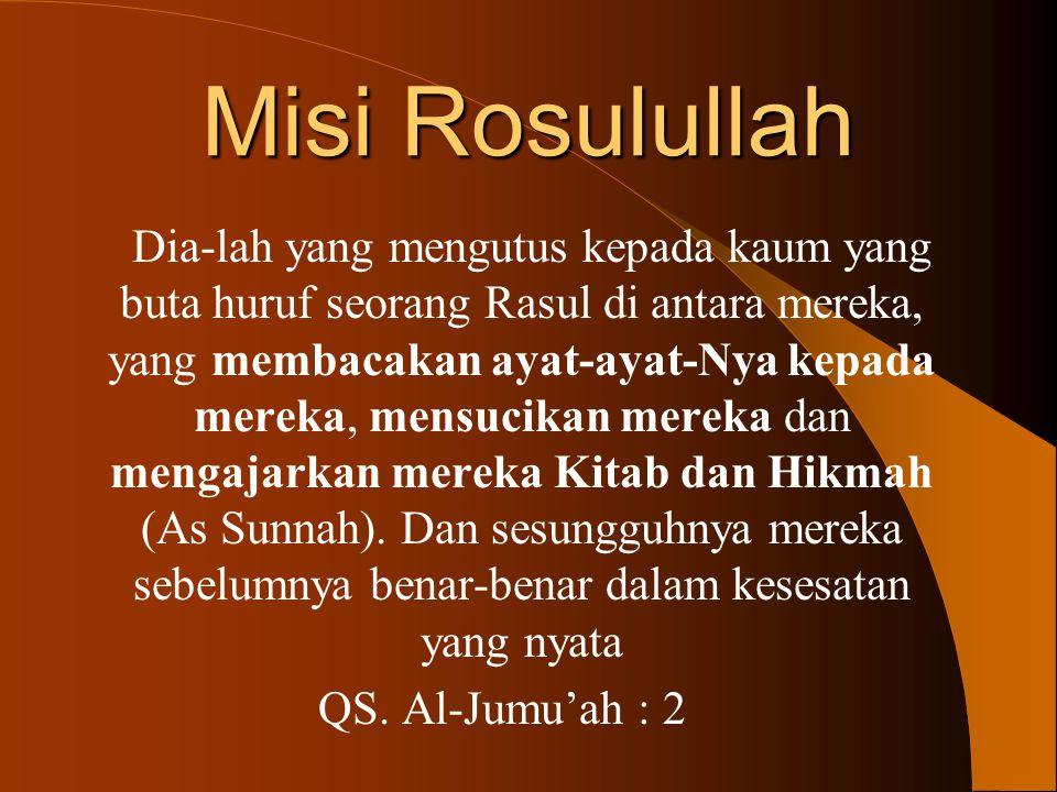Misi Rosulullah Dia-lah yang mengutus kepada kaum yang buta huruf seorang Rasul di antara mereka, yang membacakan ayat-ayat-Nya kepada mereka, mensucikan mereka dan mengajarkan mereka Kitab dan Hikmah (As Sunnah).