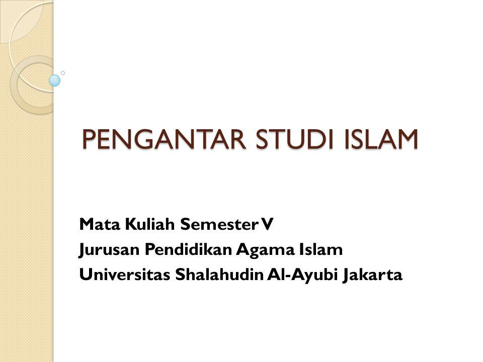 PENGANTAR STUDI ISLAM Mata Kuliah Semester V Jurusan Pendidikan Agama Islam Universitas Shalahudin Al-Ayubi Jakarta
