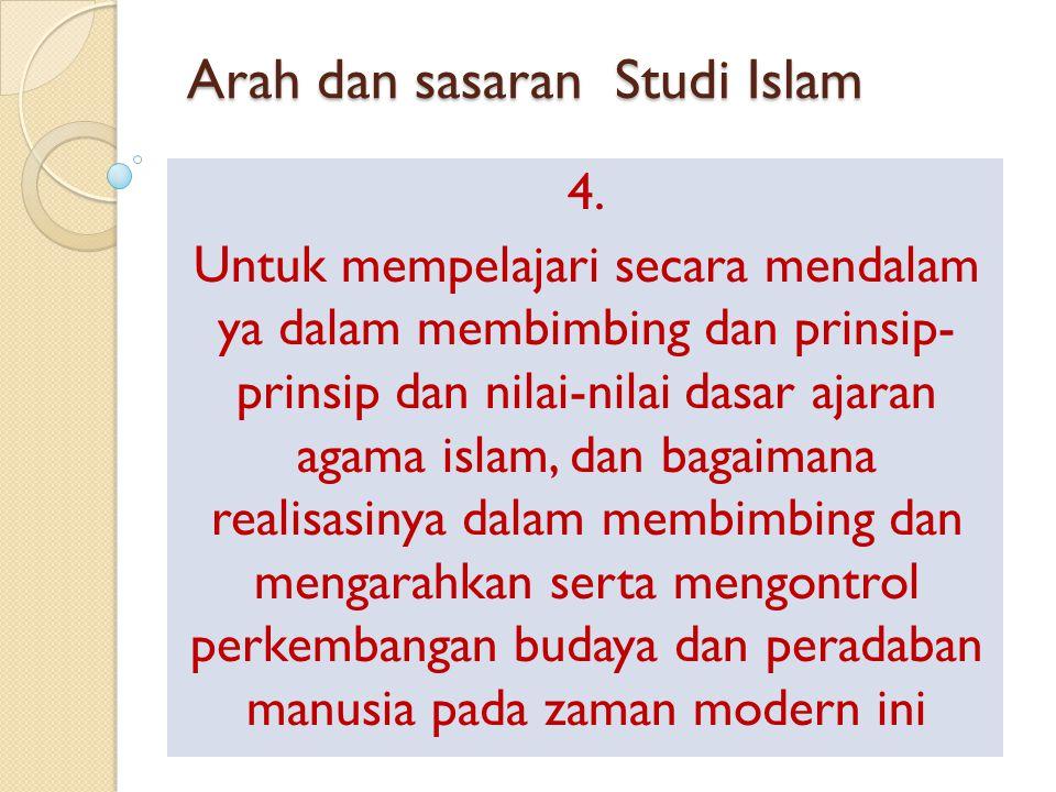 Arah dan sasaran Studi Islam 4. Untuk mempelajari secara mendalam ya dalam membimbing dan prinsip- prinsip dan nilai-nilai dasar ajaran agama islam, d