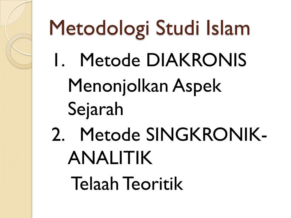 Metodologi Studi Islam 1. Metode DIAKRONIS Menonjolkan Aspek Sejarah 2. Metode SINGKRONIK- ANALITIK Telaah Teoritik