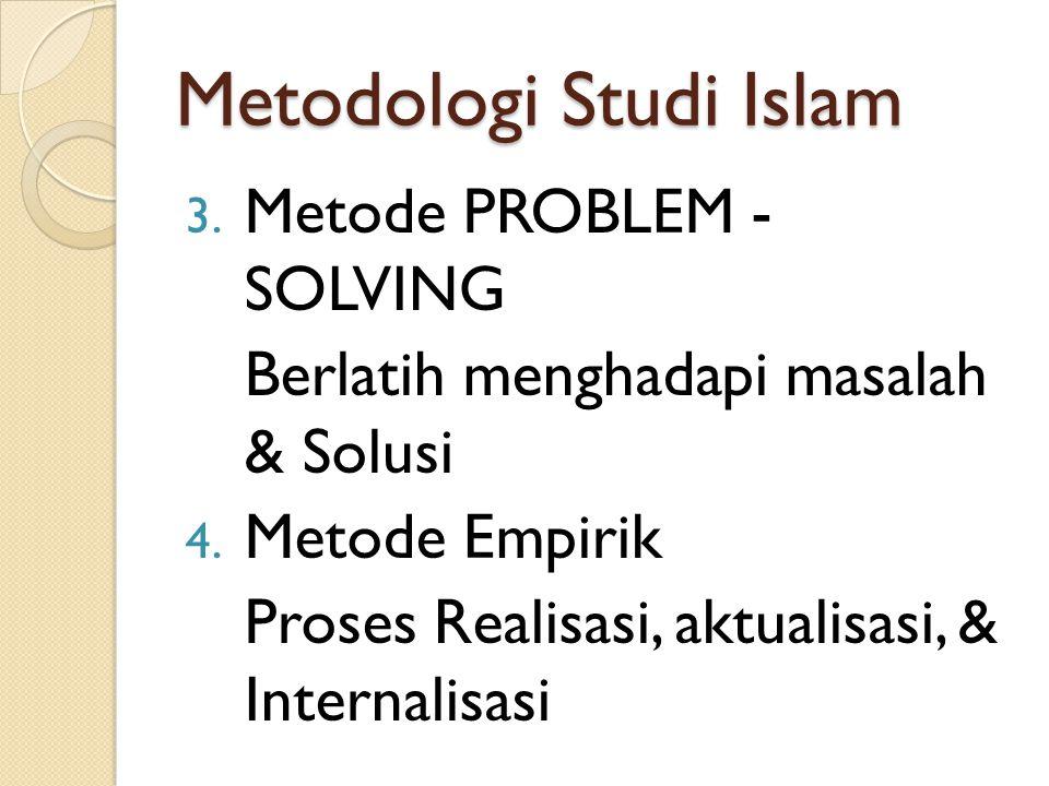 Metodologi Studi Islam 3. Metode PROBLEM - SOLVING Berlatih menghadapi masalah & Solusi 4. Metode Empirik Proses Realisasi, aktualisasi, & Internalisa