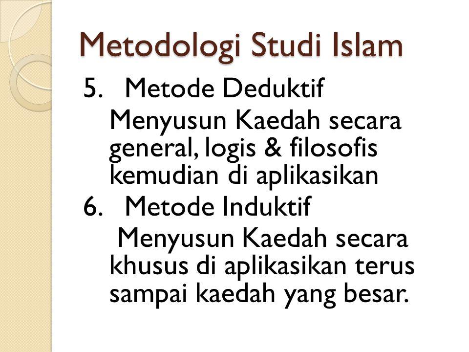 Metodologi Studi Islam 5. Metode Deduktif Menyusun Kaedah secara general, logis & filosofis kemudian di aplikasikan 6. Metode Induktif Menyusun Kaedah