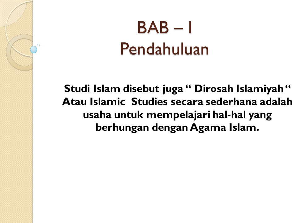 BAB – I Pendahuluan Studi Islam disebut juga Dirosah Islamiyah Atau Islamic Studies secara sederhana adalah usaha untuk mempelajari hal-hal yang berhungan dengan Agama Islam.