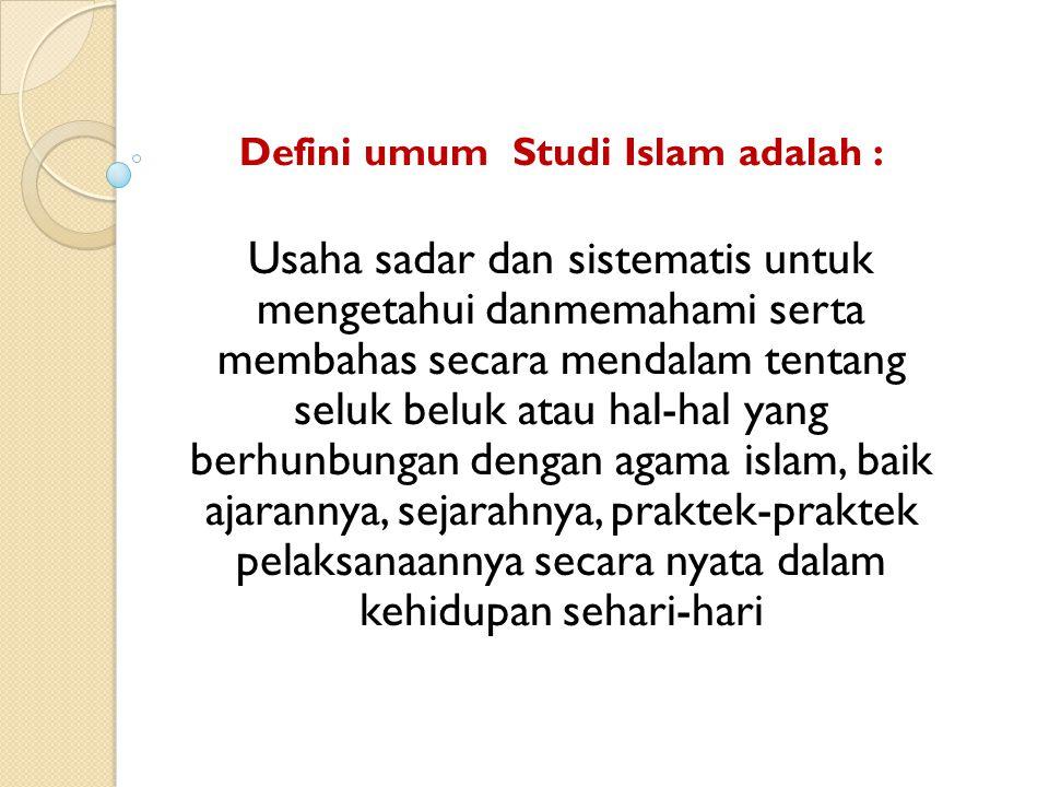 Defini umum Studi Islam adalah : Usaha sadar dan sistematis untuk mengetahui danmemahami serta membahas secara mendalam tentang seluk beluk atau hal-h