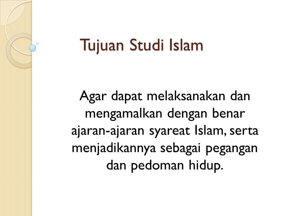 Tujuan Studi Islam Agar dapat melaksanakan dan mengamalkan dengan benar ajaran-ajaran syareat Islam, serta menjadikannya sebagai pegangan dan pedoman hidup.