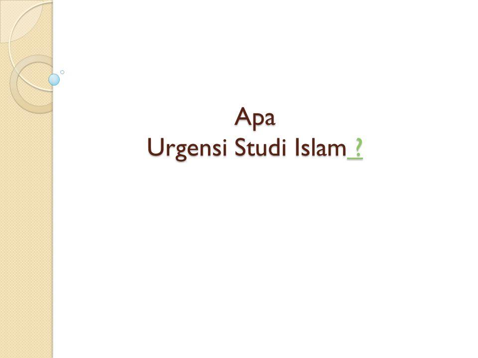 Apa Urgensi Studi Islam ? ? ?