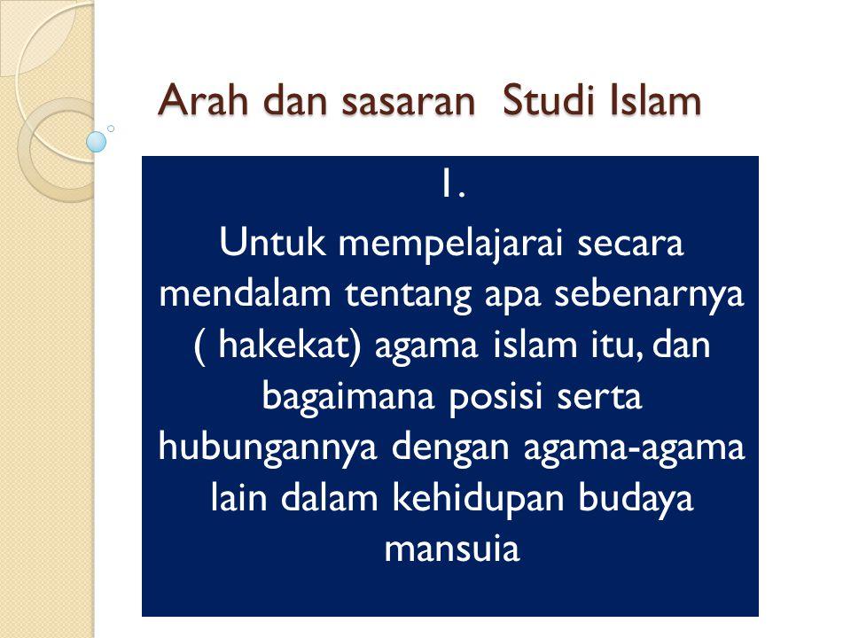 Arah dan sasaran Studi Islam 1. Untuk mempelajarai secara mendalam tentang apa sebenarnya ( hakekat) agama islam itu, dan bagaimana posisi serta hubun