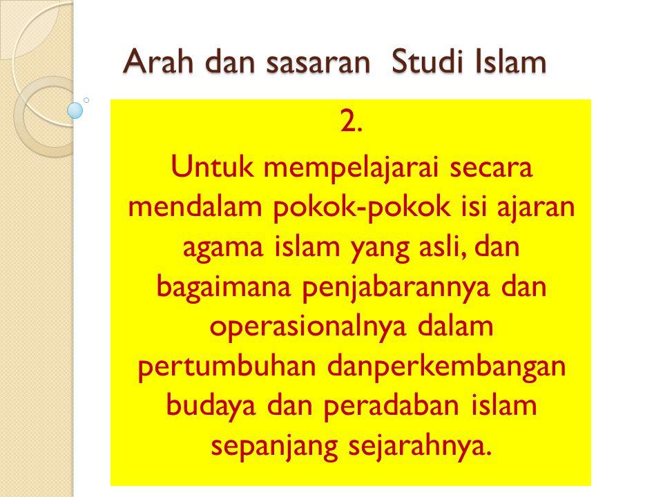 Arah dan sasaran Studi Islam 2. Untuk mempelajarai secara mendalam pokok-pokok isi ajaran agama islam yang asli, dan bagaimana penjabarannya dan opera