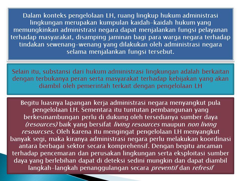 Dalam konteks pengelolaan LH, ruang lingkup hukum administrasi lingkungan merupakan kumpulan kaidah-kaidah hukum yang memungkinkan administrasi negara