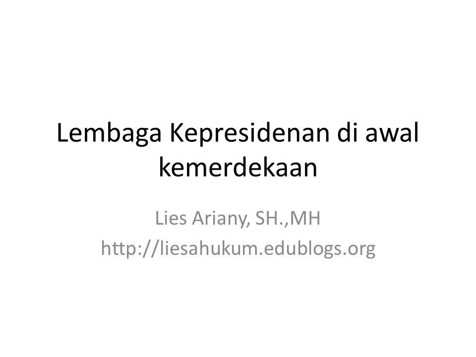 Lembaga Kepresidenan di awal kemerdekaan Lies Ariany, SH.,MH http://liesahukum.edublogs.org