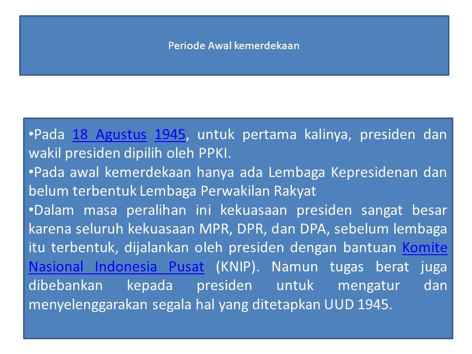 Periode Awal kemerdekaan Pada 18 Agustus 1945, untuk pertama kalinya, presiden dan wakil presiden dipilih oleh PPKI.18 Agustus1945 Pada awal kemerdeka