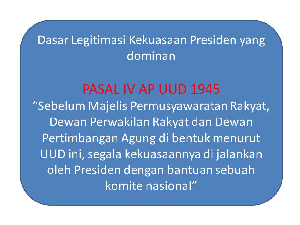 "Dasar Legitimasi Kekuasaan Presiden yang dominan PASAL IV AP UUD 1945 ""Sebelum Majelis Permusyawaratan Rakyat, Dewan Perwakilan Rakyat dan Dewan Perti"