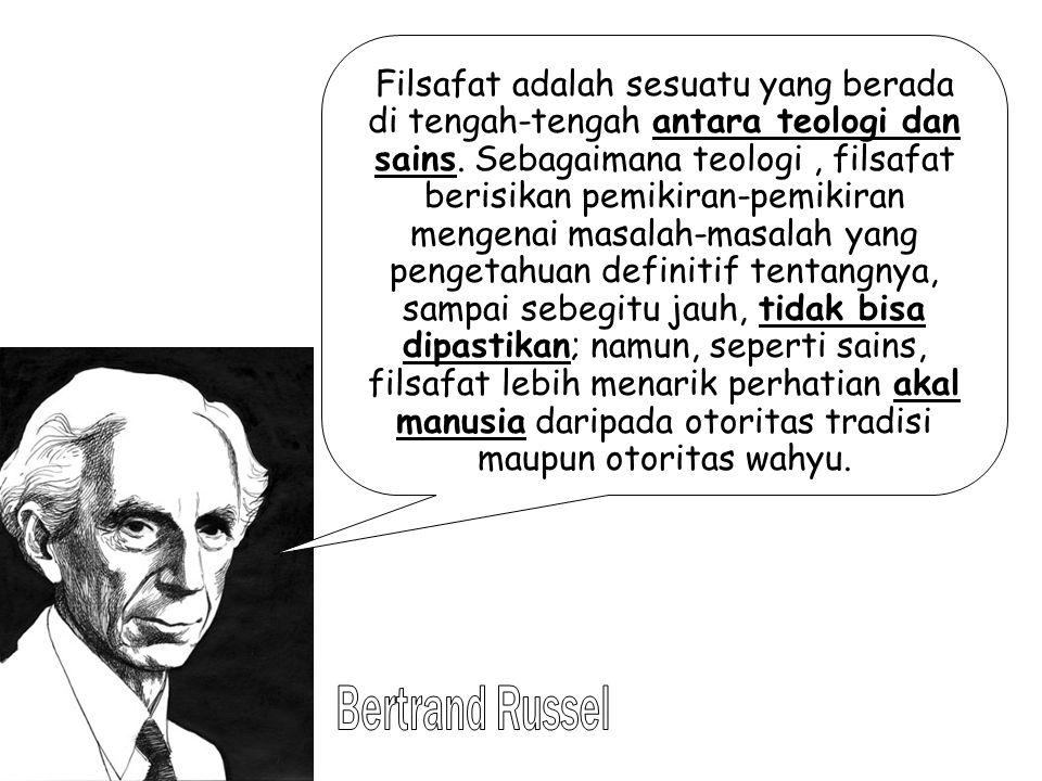 Filsafat adalah sesuatu yang berada di tengah-tengah antara teologi dan sains. Sebagaimana teologi, filsafat berisikan pemikiran-pemikiran mengenai ma