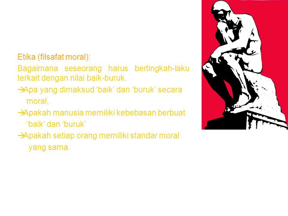 CABANG-CABANG FILSAFAT Etika (filsafat moral): Bagaimana seseorang harus bertingkah-laku terkait dengan nilai baik-buruk.  Apa yang dimaksud 'baik' d