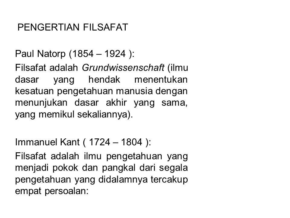 PENGERTIAN FILSAFAT Imanuel Kant (continued) Apakah yang dapat kita kerjakan (Metafisika ) Apakah yang seharusnya kita kerjakan (Etika ) Sampai di manakah harapan kita (Agama ) Apakah yang dinamakan manusia (Antropologi )