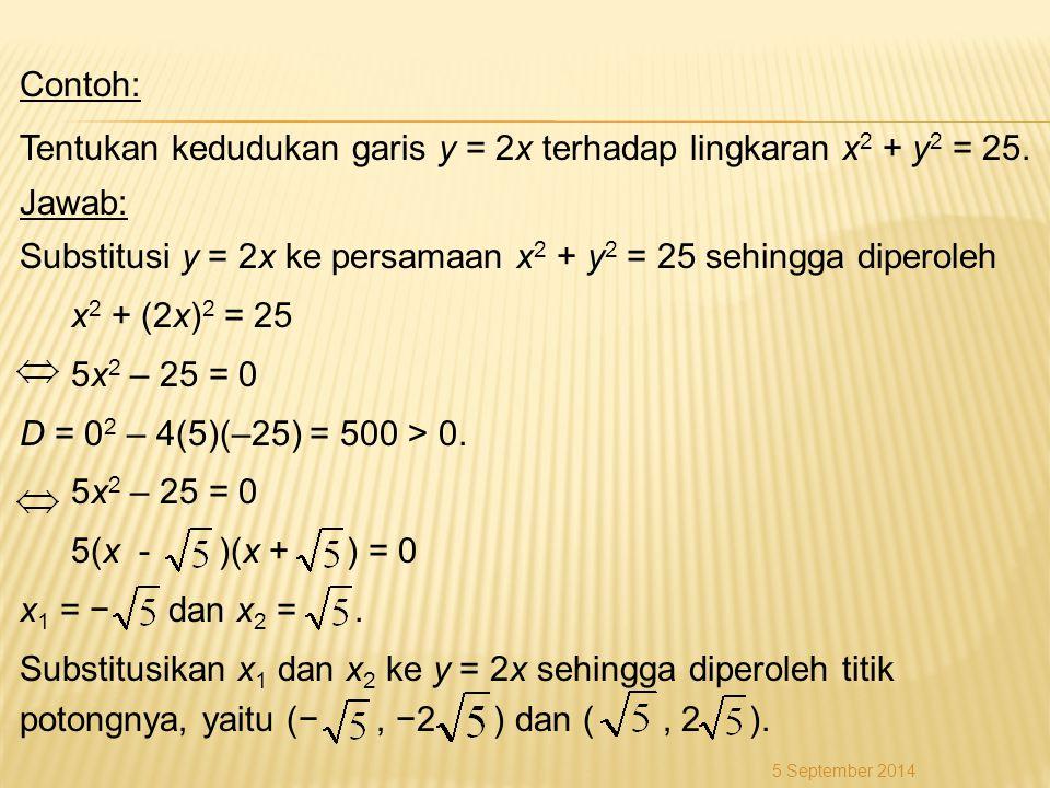 Contoh: Tentukan kedudukan garis y = 2x terhadap lingkaran x 2 + y 2 = 25. Jawab: Substitusi y = 2x ke persamaan x 2 + y 2 = 25 sehingga diperoleh x 2