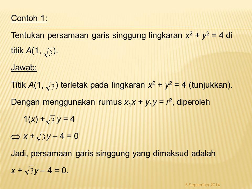Contoh 1: Tentukan persamaan garis singgung lingkaran x 2 + y 2 = 4 di titik A(1, ). Jawab: Titik A(1, ) terletak pada lingkaran x 2 + y 2 = 4 (tunjuk