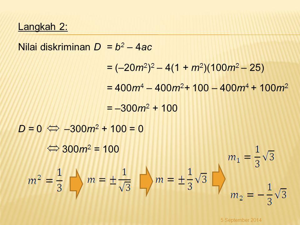 Langkah 2: Nilai diskriminan D= b 2 – 4ac = (–20m 2 ) 2 – 4(1 + m 2 )(100m 2 – 25) = 400m 4 – 400m 2 + 100 – 400m 4 + 100m 2 = –300m 2 + 100 D = 0 –30