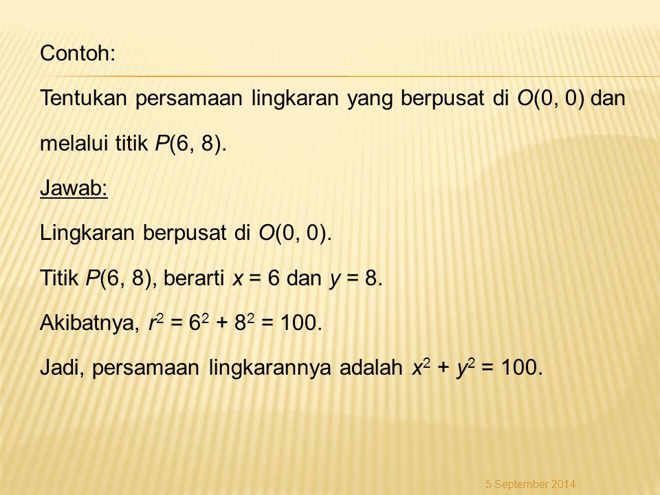 Contoh: Tentukan persamaan lingkaran yang berpusat di O(0, 0) dan melalui titik P(6, 8). Jawab: Lingkaran berpusat di O(0, 0). Titik P(6, 8), berarti