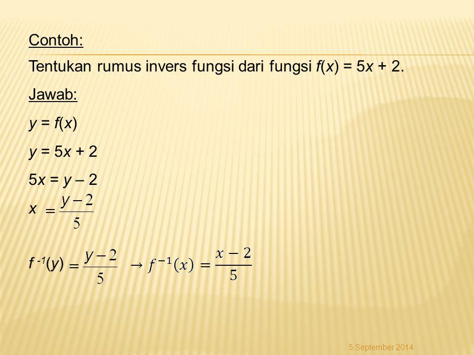 Contoh: Tentukan rumus invers fungsi dari fungsi f(x) = 5x + 2. Jawab: y = f(x) y = 5x + 2 5x = y – 2 x f -1 (y) 5 September 2014