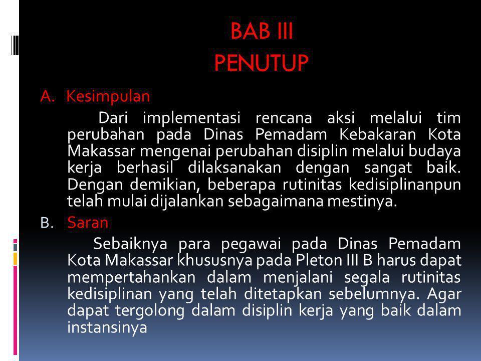 BAB III PENUTUP A. Kesimpulan Dari implementasi rencana aksi melalui tim perubahan pada Dinas Pemadam Kebakaran Kota Makassar mengenai perubahan disip