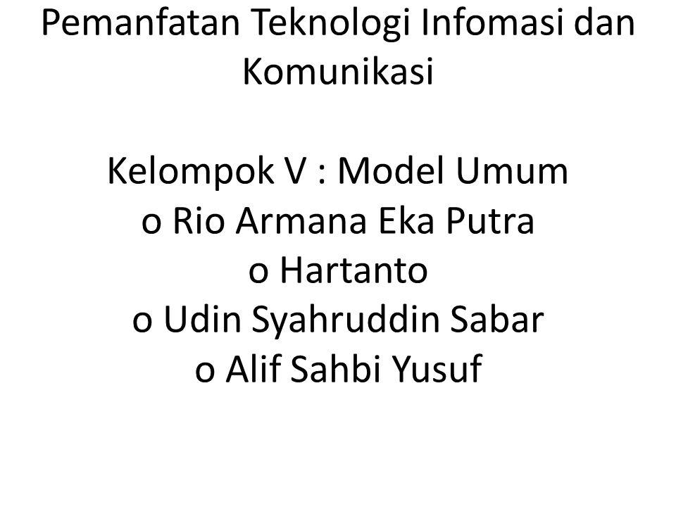 Pemanfatan Teknologi Infomasi dan Komunikasi Kelompok V : Model Umum o Rio Armana Eka Putra o Hartanto o Udin Syahruddin Sabar o Alif Sahbi Yusuf