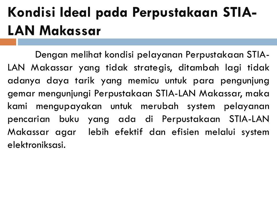 Kondisi Ideal pada Perpustakaan STIA- LAN Makassar Dengan melihat kondisi pelayanan Perpustakaan STIA- LAN Makassar yang tidak strategis, ditambah lagi tidak adanya daya tarik yang memicu untuk para pengunjung gemar mengunjungi Perpustakaan STIA-LAN Makassar, maka kami mengupayakan untuk merubah system pelayanan pencarian buku yang ada di Perpustakaan STIA-LAN Makassar agar lebih efektif dan efisien melalui system elektroniksasi.