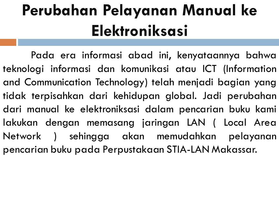 Perubahan Pelayanan Manual ke Elektroniksasi Pada era informasi abad ini, kenyataannya bahwa teknologi informasi dan komunikasi atau ICT (Information and Communication Technology) telah menjadi bagian yang tidak terpisahkan dari kehidupan global.