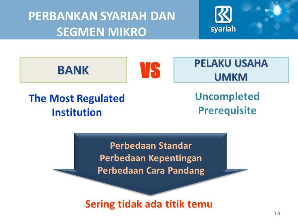 BANK VS PELAKU USAHA UMKM The Most Regulated Institution Uncompleted Prerequisite Perbedaan Standar Perbedaan Kepentingan Perbedaan Cara Pandang Sering tidak ada titik temu PERBANKAN SYARIAH DAN SEGMEN MIKRO 13