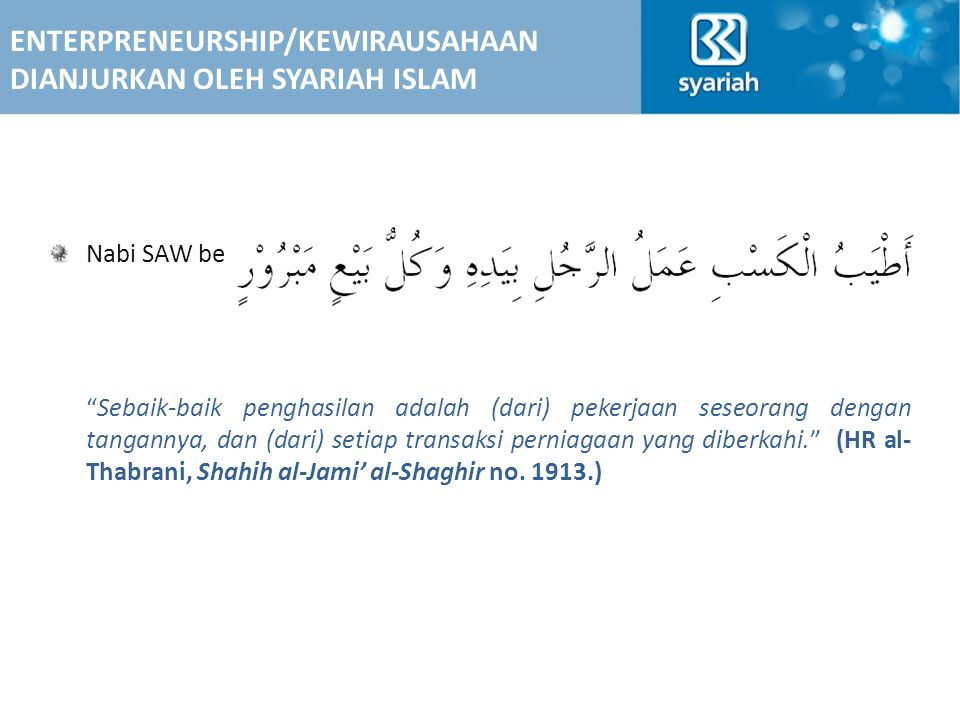 Nabi SAW bersabda, Sebaik-baik penghasilan adalah (dari) pekerjaan seseorang dengan tangannya, dan (dari) setiap transaksi perniagaan yang diberkahi. (HR al- Thabrani, Shahih al-Jami' al-Shaghir no.