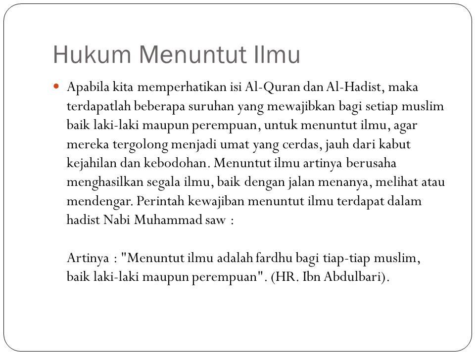 Hukum Menuntut Ilmu Apabila kita memperhatikan isi Al-Quran dan Al-Hadist, maka terdapatlah beberapa suruhan yang mewajibkan bagi setiap muslim baik l