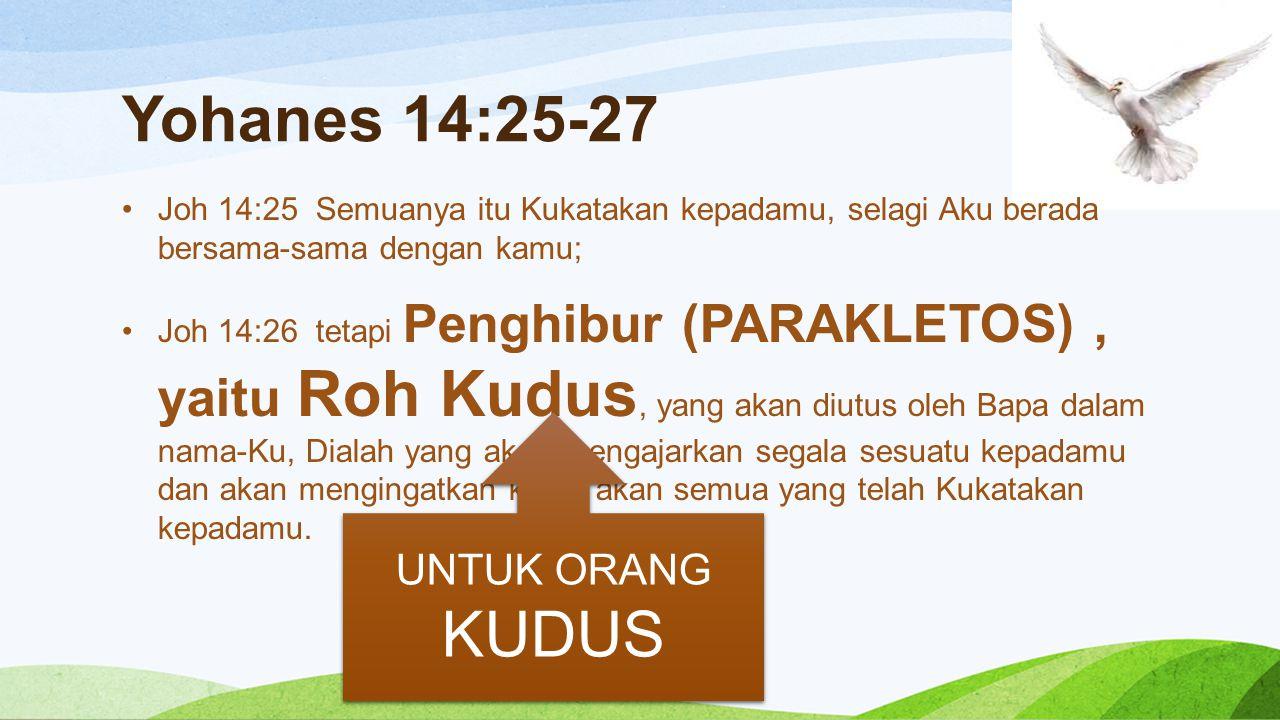 Yohanes 14:25-27 Joh 14:25 Semuanya itu Kukatakan kepadamu, selagi Aku berada bersama-sama dengan kamu; Joh 14:26 tetapi Penghibur (PARAKLETOS), yaitu