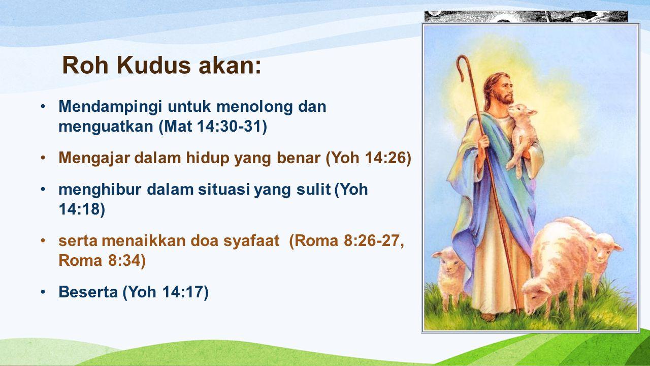 Roh Kudus akan: Mendampingi untuk menolong dan menguatkan (Mat 14:30-31) Mengajar dalam hidup yang benar (Yoh 14:26) menghibur dalam situasi yang suli