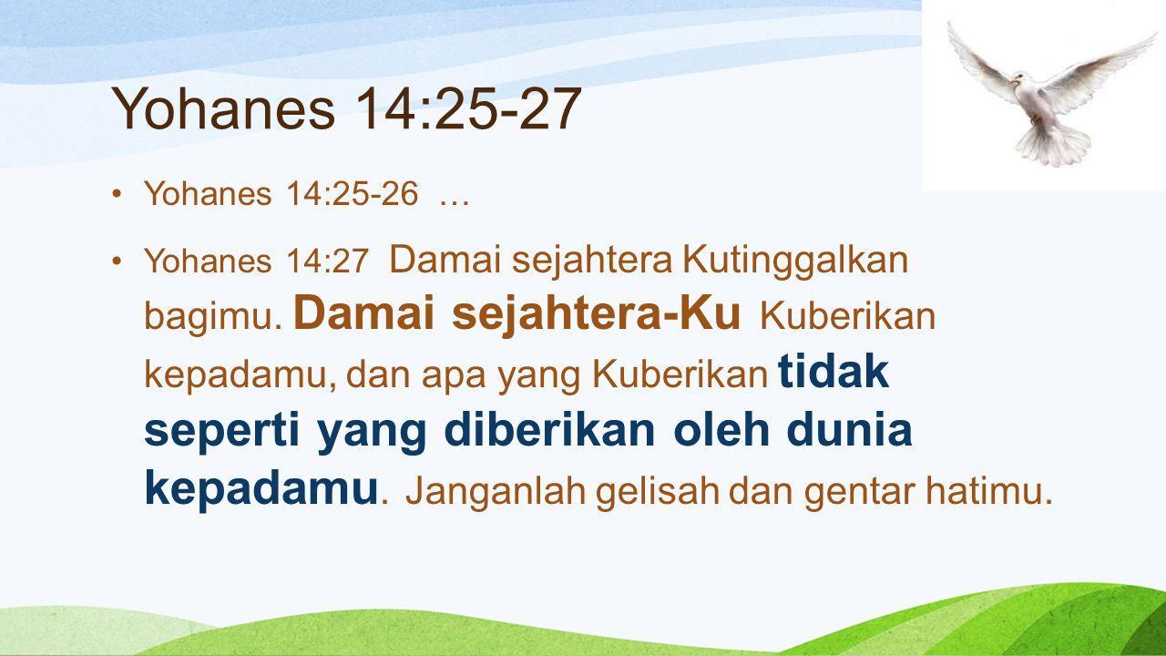 Yohanes 14:25-27 Yohanes 14:25-26 … Yohanes 14:27 Damai sejahtera Kutinggalkan bagimu. Damai sejahtera-Ku Kuberikan kepadamu, dan apa yang Kuberikan t
