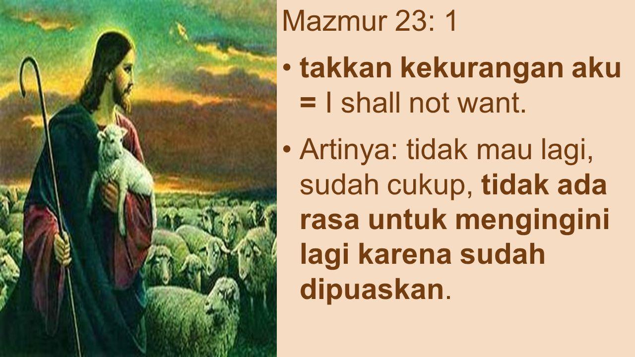 Mazmur 23: 1 takkan kekurangan aku = I shall not want. Artinya: tidak mau lagi, sudah cukup, tidak ada rasa untuk mengingini lagi karena sudah dipuask